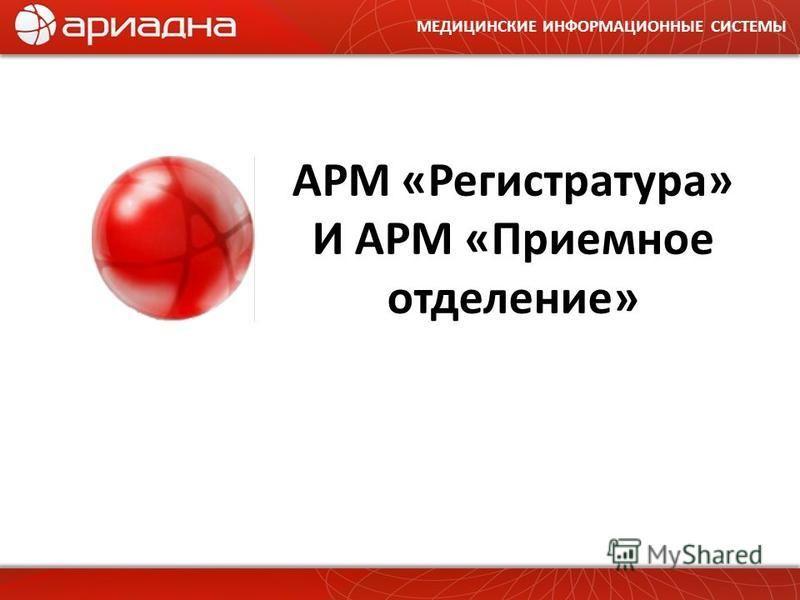 МЕДИЦИНСКИЕ ИНФОРМАЦИОННЫЕ СИСТЕМЫ АРМ «Регистратура» И АРМ «Приемное отделение»