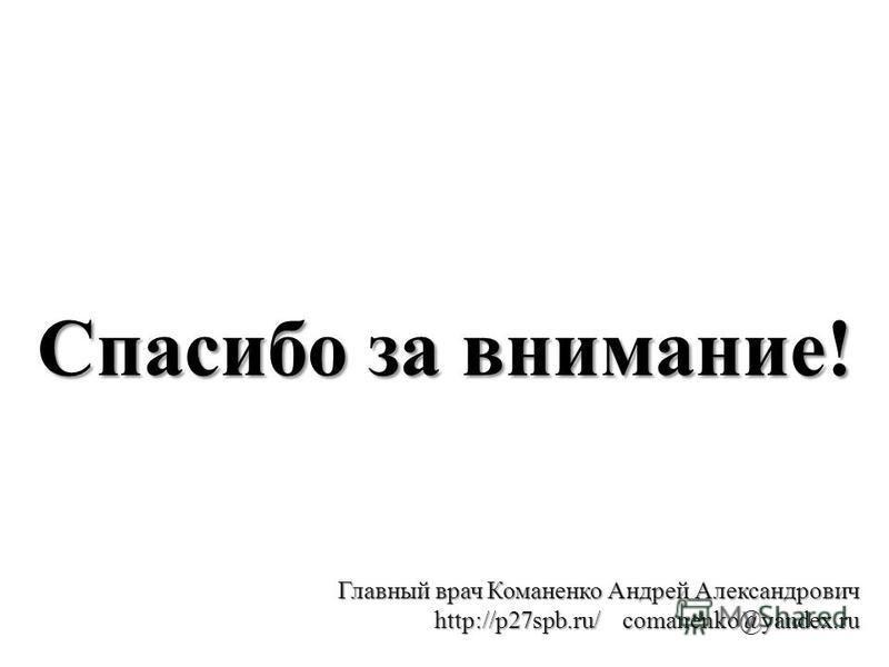 Спасибо за внимание! Главный врач Команенко Андрей Александрович http://p27spb.ru/ comanenko@yandex.ru