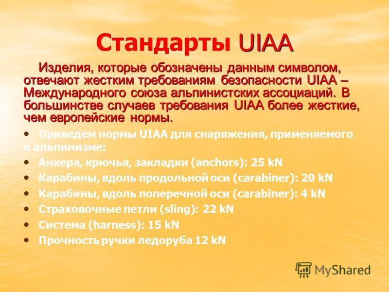 UIAA Стандарты UIAA Изделия, которые обозначены данным символом, отвечают жестким требованиям безопасности UIAA – Международного союза альпинистских ассоциаций. В большинстве случаев требования UIAA более жесткие, чем европейские нормы. Приведем норм