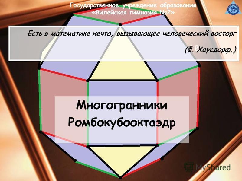 Есть в математике нечто, вызывающее человеческий восторг (Ф. Хаусдорф.) Многогранники Ромбокубооктаэдр Государственное учреждение образования «Вилейская гимназия 2»