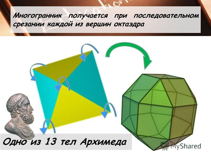 Многогранник получается при последовательном срезании каждой из вершин октаэдра Одно из 13 тел Архимеда