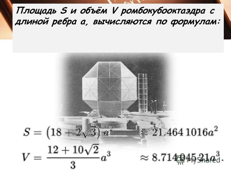 Площадь S и объём V ромбокубооктаэдра с длиной ребра a, вычисляются по формулам: