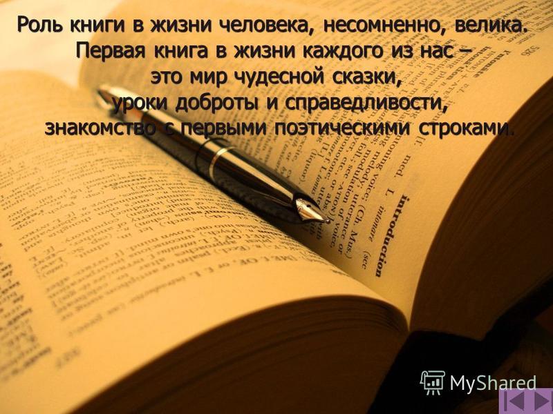 Роль книги в жизни человека, несомненно, велика. Первая книга в жизни каждого из нас – это мир чудесной сказки, уроки доброты и справедливости, уроки доброты и справедливости, знакомство с первыми поэтическими строками. знакомство с первыми поэтическ