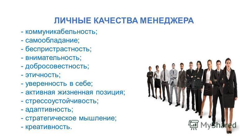 ЛИЧНЫЕ КАЧЕСТВА МЕНЕДЖЕРА - коммуникабельность; - самообладание; - беспристрастность; - внимательность; - добросовестность; - этичность; - уверенность в себе; - активная жизненная позиция; - стрессоустойчивость; - адаптивность; - стратегическое мышле