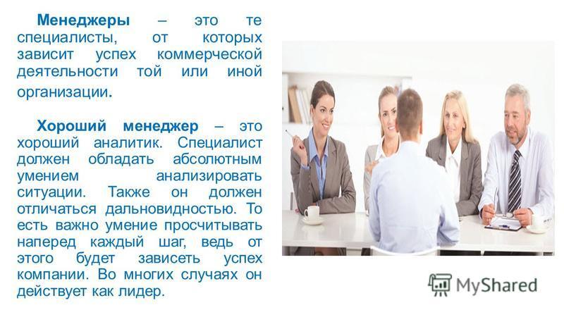 Менеджеры – это те специалисты, от которых зависит успех коммерческой деятельности той или иной организации. Хороший менеджер – это хороший аналитик. Специалист должен обладать абсолютным умением анализировать ситуации. Также он должен отличаться дал