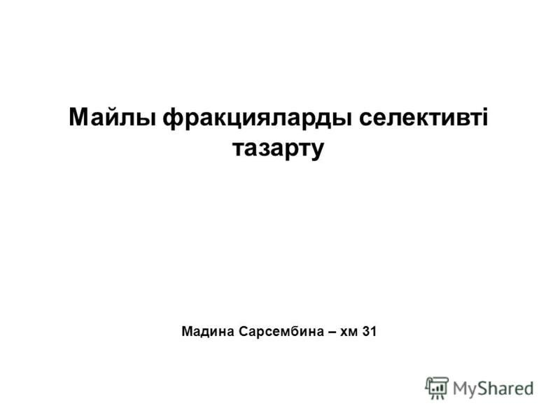 Мадина Сарсембина – хм 31 Майлы фракцияларды селективті тазарту