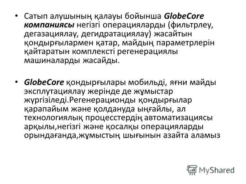 Сатып алушының қалауы бойынша GlobeCore компанияси негізгі операцияларды (фильтр лесу, дегазация алу, дегидратациялау) жасайтын қондырғылармен қатар, майдың параметрлерін қайтаратын комплексті регенерациялы машиналарды жасайды. GlobeCore қондырғылары