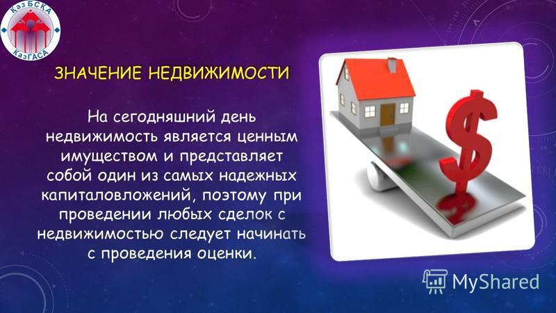 ЗНАЧЕНИЕ НЕДВИЖИМОСТИ На сегодняшний день недвижимость является ценным имуществом и представляет собой один из самых надежных капиталовложений, поэтому при проведении любых сделок с недвижимостью следует начинать с проведения оценки.