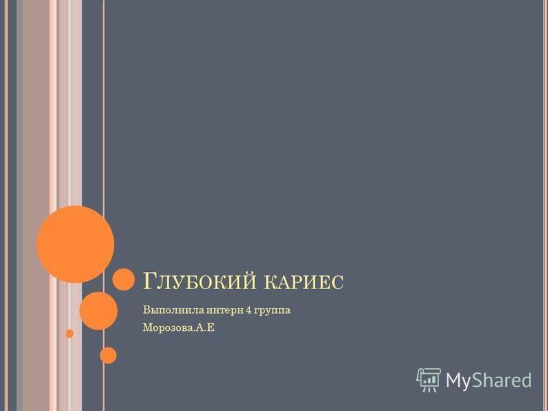 Г ЛУБОКИЙ КАРИЕС Выполнила интерн 4 группа Морозова.А.Е