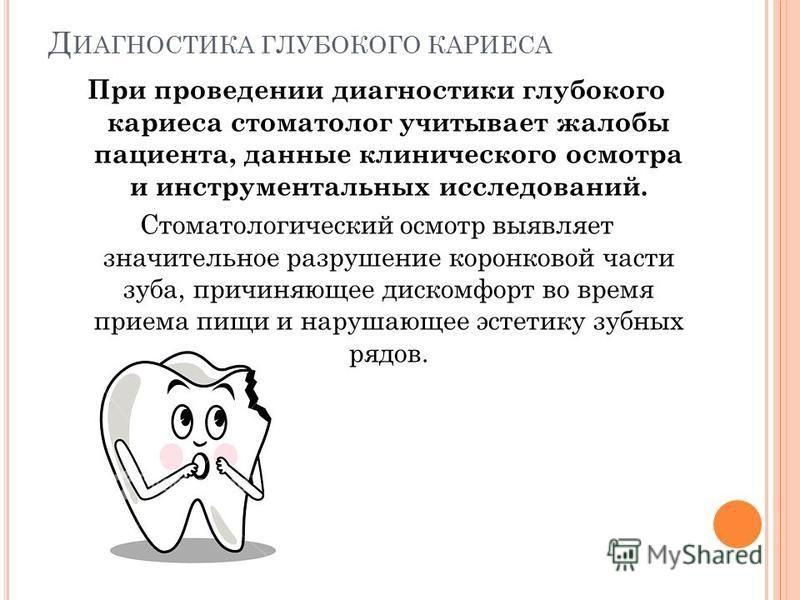 Д ИАГНОСТИКА ГЛУБОКОГО КАРИЕСА При проведении диагностики глубокого кариеса стоматолог учитывает жалобы пациента, данные клинического осмотра и инструментальных исследований. Стоматологический осмотр выявляет значительное разрушение коронковой части