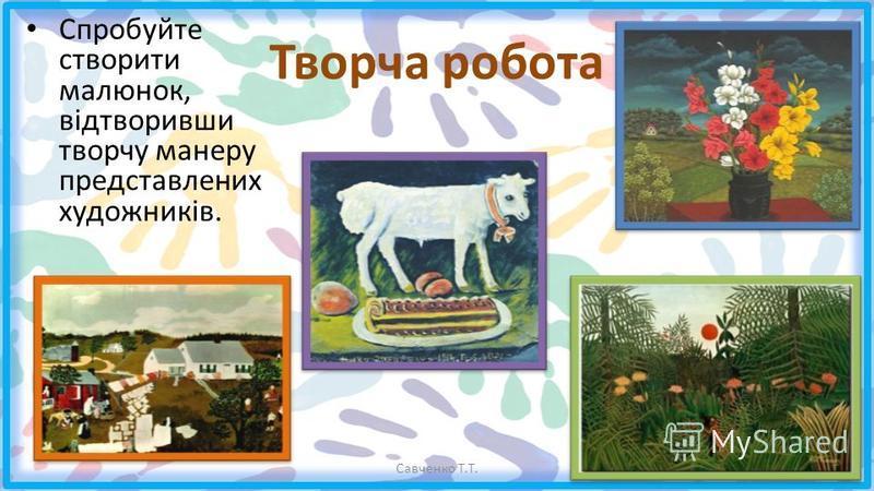 Творча робота Спробуйте створити малюнок, відтворивши творчу манеру представлених художників. Савченко Т.Т.