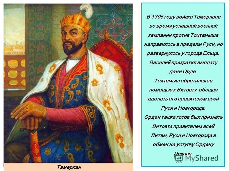 В 1395 году войско Тамерлана во время успешной военной кампании против Тохтамыша направилось в пределы Руси, но развернулось у города Ельца. Василий прекратил выплату дани Орде. Тохтамыш обратился за помощью к Витовту, обещая сделать его правителем в