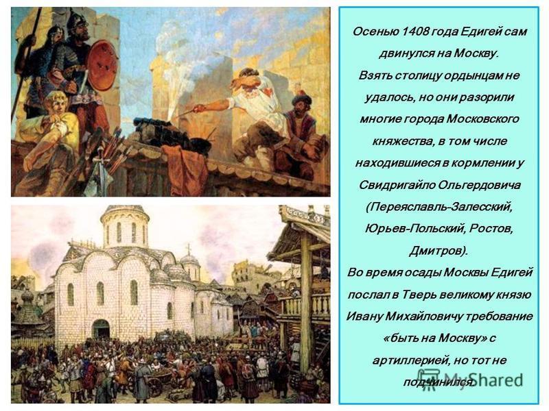 Осенью 1408 года Едигей сам двинулся на Москву. Взять столицу ордынцам не удалось, но они разорили многие города Московского княжества, в том числе находившиеся в кормлении у Свидригайло Ольгердовича (Переяславль-Залесский, Юрьев-Польский, Ростов, Дм