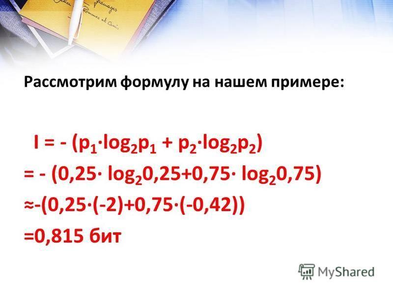 Рассмотрим формулу на нашем примере: I = - (р 1log 2 p 1 + р 2log 2 p 2 ) = - (0,25 log 2 0,25+0,75 log 2 0,75) -(0,25(-2)+0,75(-0,42)) =0,815 бит