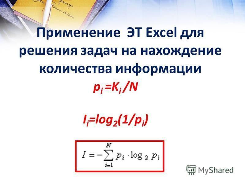Применение ЭТ Excel для решения задач на нахождение количества информации р i =K i /N I i =log 2 (1/p i )