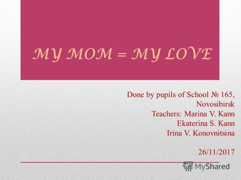MY MOM = MY LOVE Done by pupils of School 165, Novosibirsk Teachers: Marina V. Kann Ekaterina S. Kann Irina V. Konovnitsina 26/11/2017