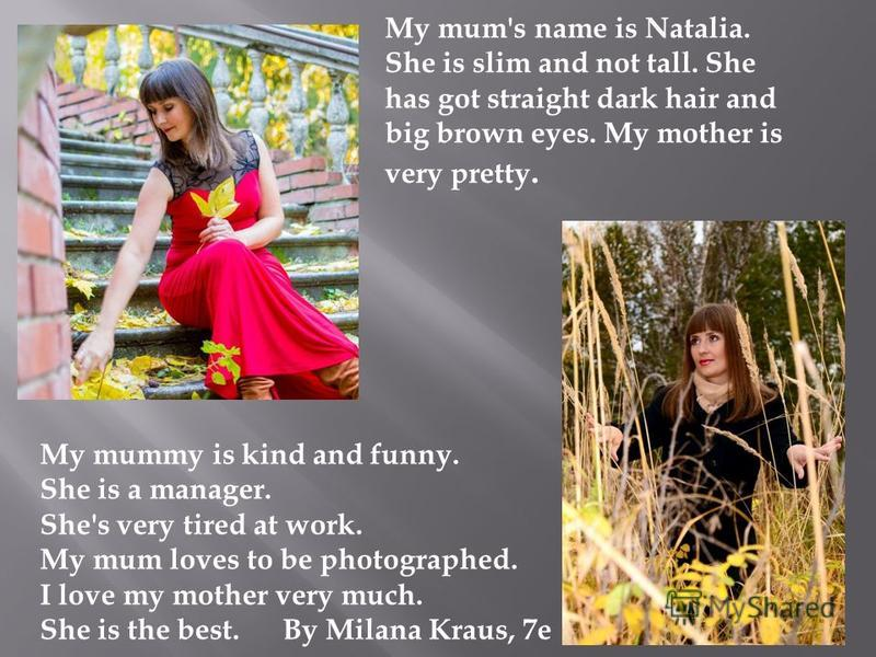My mum's name is Natalia. She is slim and not tall. She has got straight dark hair and big brown eyes. My mother is very pretty. My mummy is kind and funny. She is a manager. She's very tired at work. My mum loves to be photographed. I love my mother