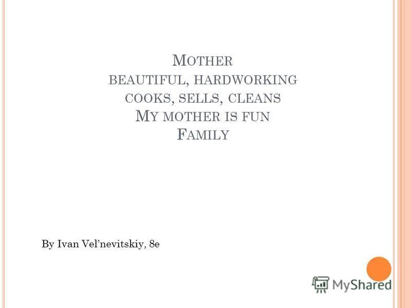 M OTHER BEAUTIFUL, HARDWORKING COOKS, SELLS, CLEANS M Y MOTHER IS FUN F AMILY By Ivan Velnevitskiy, 8e