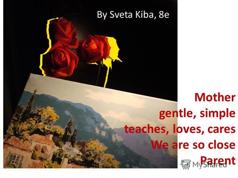 Mother gentle, simple teaches, loves, cares We are so close Parent By Sveta Kiba, 8e