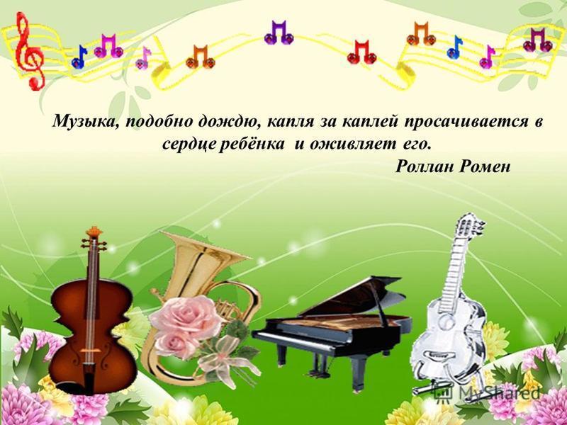Музыка, подобно дождю, капля за каплей просачивается в сердце ребёнка и оживляет его. Роллан Ромен