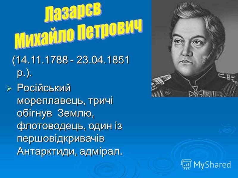 (14.11.1788 - 23.04.1851 р.). (14.11.1788 - 23.04.1851 р.). Російський мореплавець, тричі обігнув Землю, флотоводець, один із першовідкривачів Антарктиди, адмірал. Російський мореплавець, тричі обігнув Землю, флотоводець, один із першовідкривачів Ант