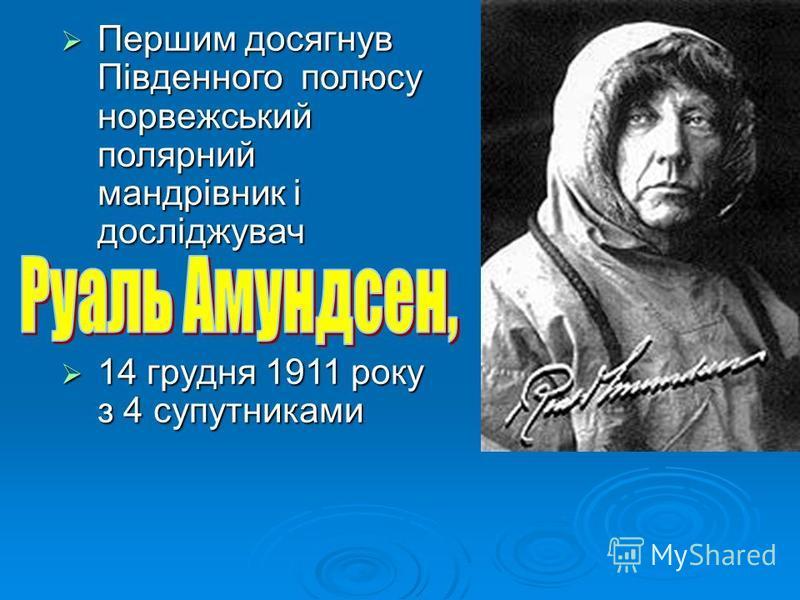 Першим досягнув Південного полюсу норвежський полярний мандрівник і досліджувач Першим досягнув Південного полюсу норвежський полярний мандрівник і досліджувач 14 грудня 1911 року з 4 супутниками 14 грудня 1911 року з 4 супутниками