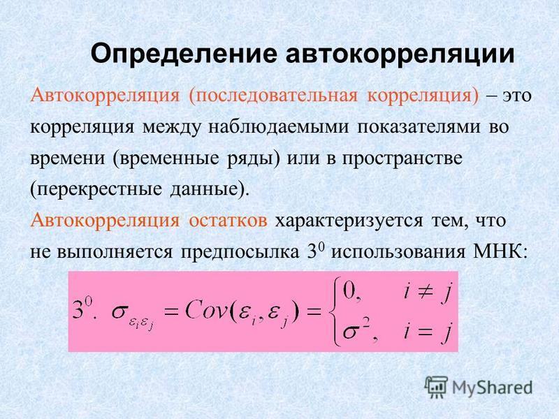 Определение автокорреляции Автокорреляция (последовательная корреляция) – это корреляция между наблюдаемыми показателями во времени (временные ряды) или в пространстве (перекрестные данные). Автокорреляция остатков характеризуется тем, что не выполня