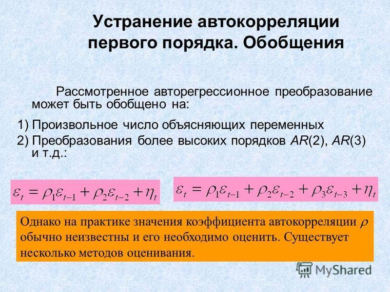 Устранение автокорреляции первого порядка. Обобщения Рассмотренное авторегрессионное преобразование может быть обобщено на: 1) Произвольное число объясняющих переменных 2) Преобразования более высоких порядков AR(2), AR(3) и т.д.: Однако на практике