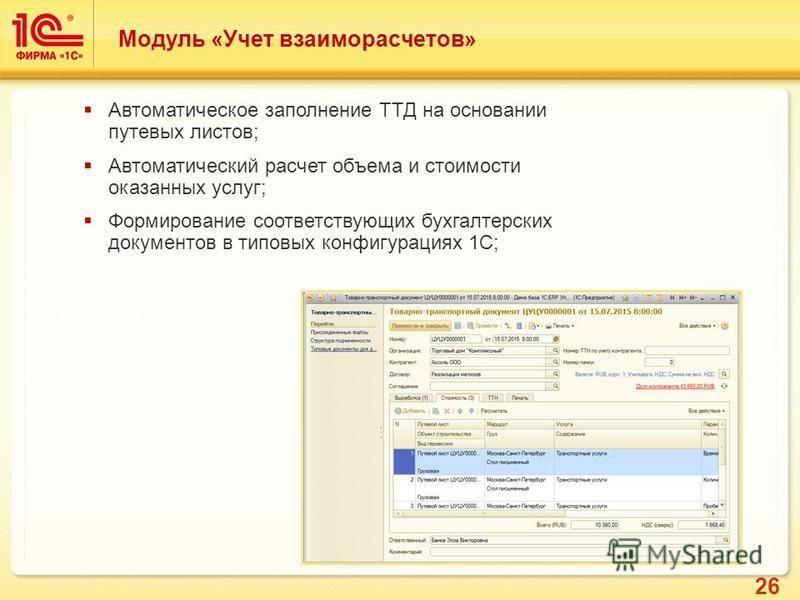 26 Автоматическое заполнение ТТД на основании путевых листов; Автоматический расчет объема и стоимости оказанных услуг; Формирование соответствующих бухгалтерских документов в типовых конфигурациях 1С; Модуль «Учет взаиморасчетов»