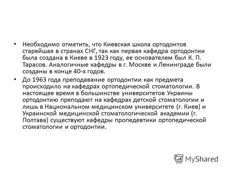 Необходимо отметить, что Киевская школа ортодонтов старейшая в странах СНГ, так как первая кафедра ортодонтии была создана в Киеве в 1923 году, ее основателем был К. П. Тарасов. Аналогичные кафедры в г. Москве и Ленинграде были созданы в конце 40-х г