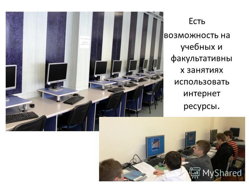 Есть возможность на учебных и факультативны х занятиях использовать интернет ресурсы.