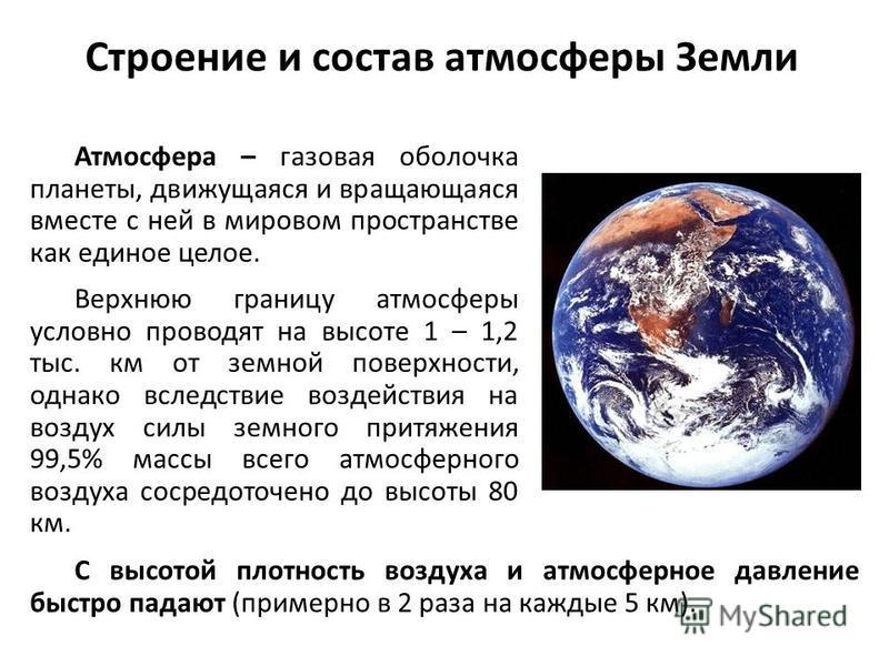 Строение и состав атмосферы Земли Атмосфера – газовая оболочка планеты, движущаяся и вращающаяся вместе с ней в мировом пространстве как единое целое. Верхнюю границу атмосферы условно проводят на высоте 1 – 1,2 тыс. км от земной поверхности, однако
