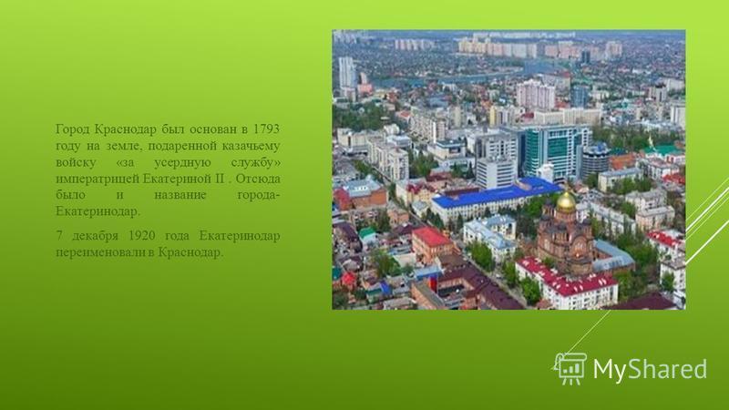 Город Краснодар был основан в 1793 году на земле, подаренной казачьему войску «за усердную службу» императрицей Екатериной II. Отсюда было и название города- Екатеринодар. 7 декабря 1920 года Екатеринодар переименовали в Краснодар.