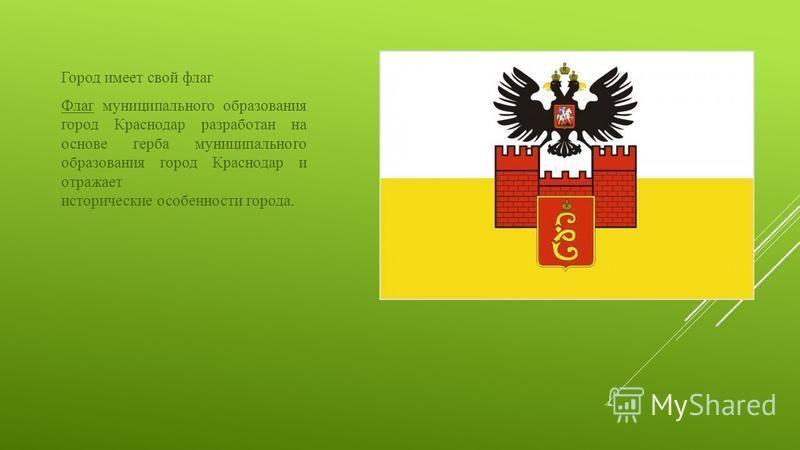 Город имеет свой флаг Флаг муниципального образования город Краснодар разработан на основе герба муниципального образования город Краснодар и отражает исторические особенности города.