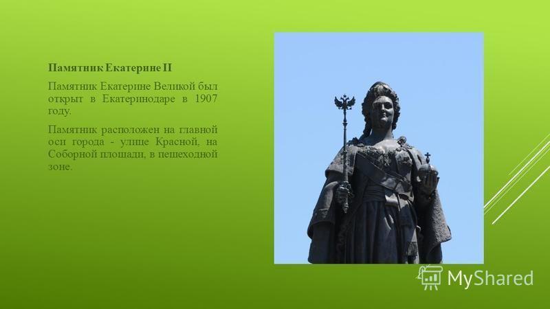 Памятник Екатерине II Памятник Екатерине Великой был открыт в Екатеринодаре в 1907 году. Памятник расположен на главной оси города - улице Красной, на Соборной площади, в пешеходной зоне.