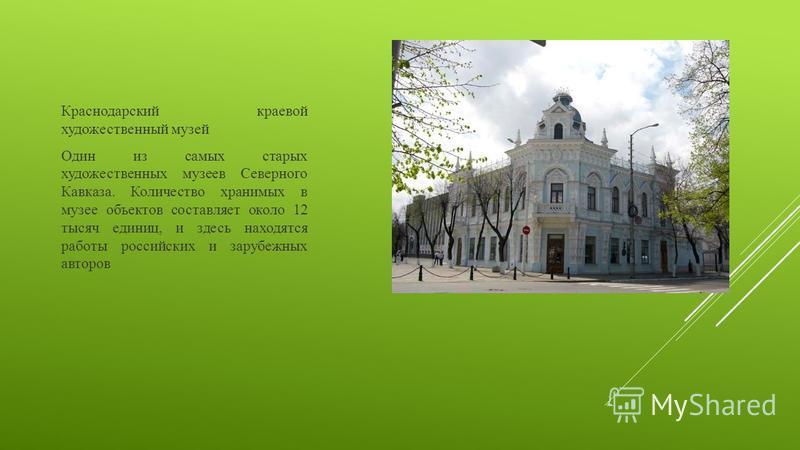 Краснодарский краевой художественный музей Один из самых старых художественных музеев Северного Кавказа. Количество хранимых в музее объектов составляет около 12 тысяч единиц, и здесь находятся работы российских и зарубежных авторов