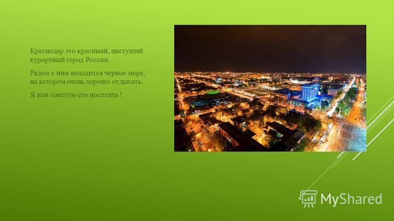 Краснодар это красивый, цветущий курортный город России. Рядом с ним находится черное море, на котором очень хорошо отдыхать. Я вам советую его посетить !