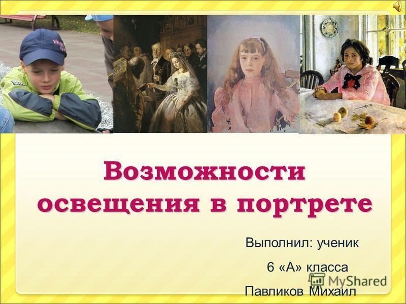 Возможности освещения в портрете Выполнил: ученик 6 «А» класса Павликов Михаил