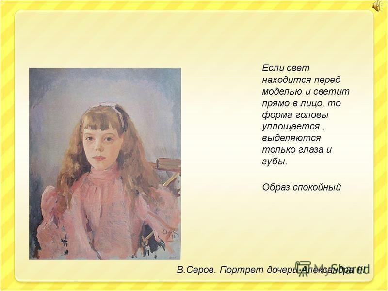 В.Серов. Портрет дочери Александра III Если свет находится перед моделью и светит прямо в лицо, то форма головы уплощается, выделяются только глаза и губы. Образ спокойный