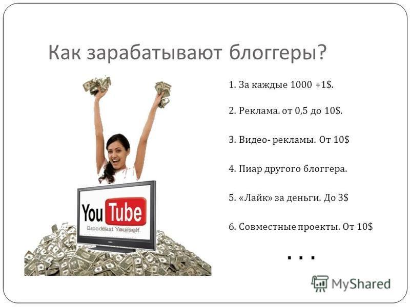 Как зарабатывают блоггеры ? 1. За каждые 1000 +1$. 2. Реклама. от 0,5 до 10$. 3. Видео - рекламы. От 10$ 4. Пиар другого блоггера. 5. « Лайк » за деньги. До 3$ 6. Совместные проекты. От 10$...
