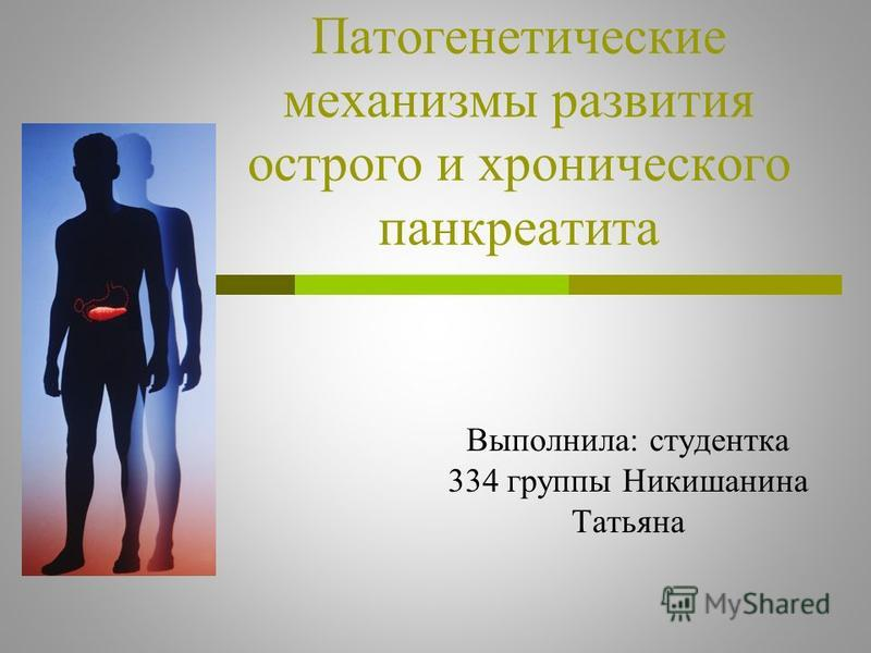 Патогенетические механизмы развития острого и хронического панкреатита Выполнила: студентка 334 группы Никишанина Татьяна