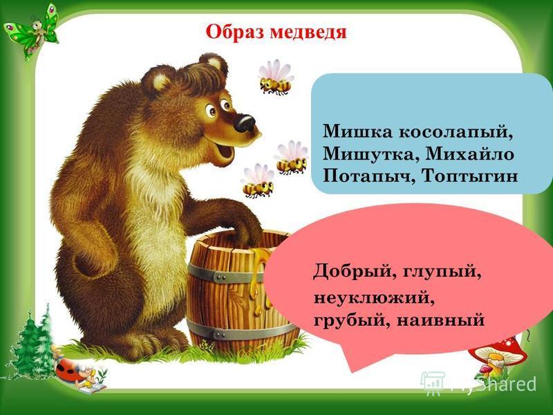 Образ медведя Добрый, глупый, неуклюжий, грубый, наивный Мишка косолапый, Мишутка, Михайло Потапыч, Топтыгин