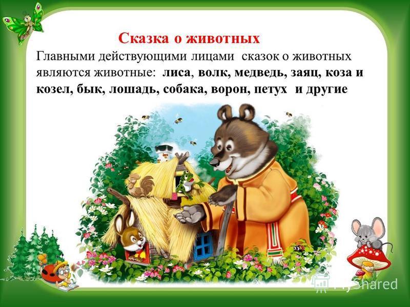 Сказка о животных Главными действующими лицами сказок о животных являются животные: лиса, волк, медведь, заяц, коза и козел, бык, лошадь, собака, ворон, петух и другие