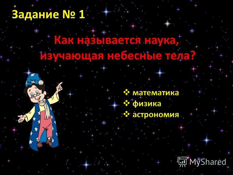 Задание 1 Как называется наука, изучающая небесные тела? изучающая небесные тела?
