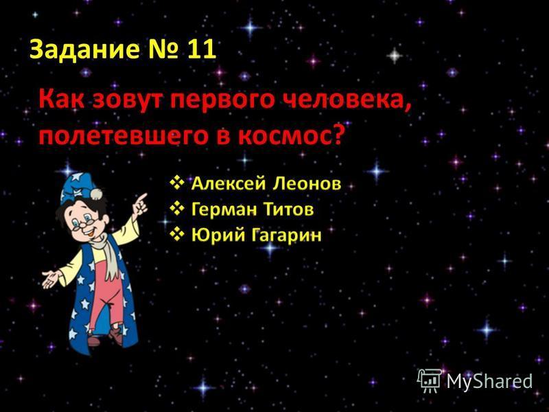 Задание 11 Как зовут первого человека, полетевшего в космос?