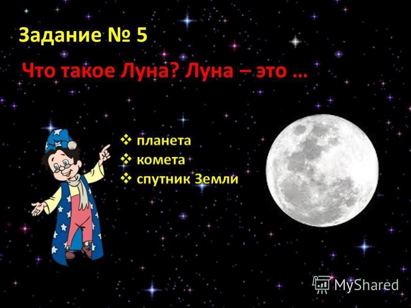 Задание 5 Что такое Луна? Луна – это …