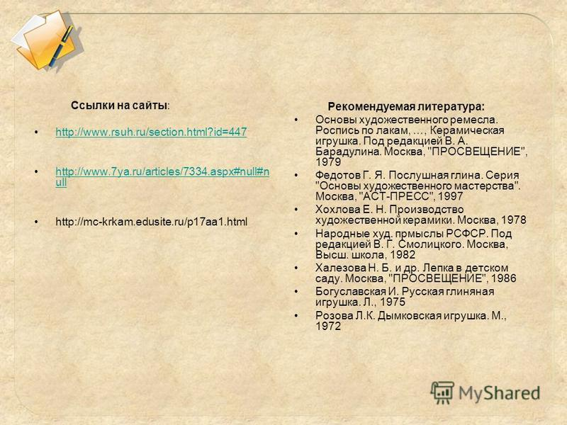 Cсылки на сайты: http://www.rsuh.ru/section.html?id=447 http://www.7ya.ru/articles/7334.aspx#null#n ullhttp://www.7ya.ru/articles/7334.aspx#null#n ull http://mc-krkam.edusite.ru/p17aa1. html Рекомендуемая литература: Основы художественного ремесла. Р