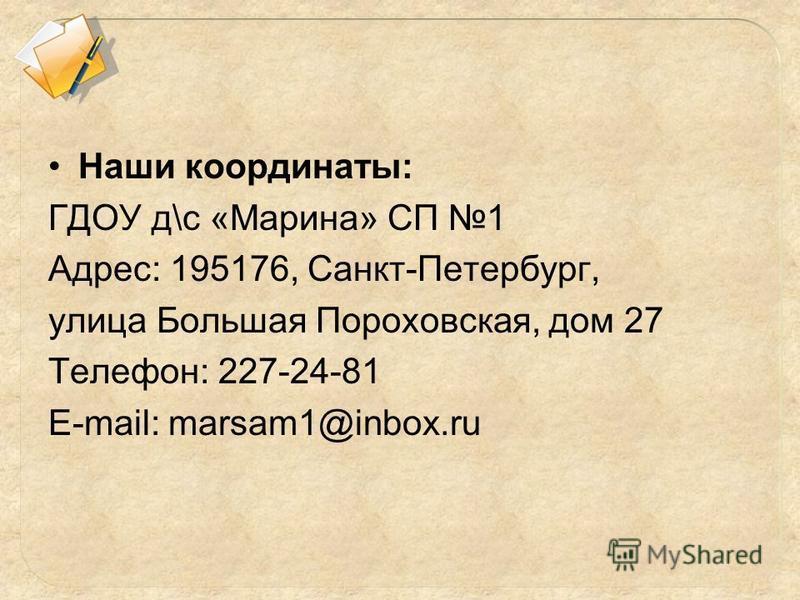 Наши координаты: ГДОУ д\с «Марина» СП 1 Адрес: 195176, Санкт-Петербург, улица Большая Пороховская, дом 27 Телефон: 227-24-81 E-mail: marsam1@inbox.ru