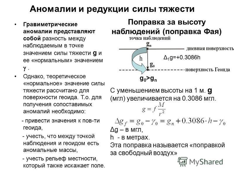 Аномалии и редукции силы тяжести Гравиметрические аномалии представляют собой разность между наблюдаемым в точке значением силы тяжести g и ее «нормальным» значением. Однако, теоретическое «нормальное» значение силы тяжести рассчитано для поверхности