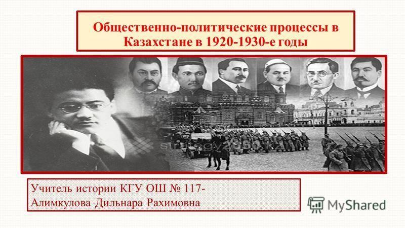 Общественно-политические процессы в Казахстане в 1920-1930-е годы Учитель истории КГУ ОШ 117- Алимкулова Дильнара Рахимовна